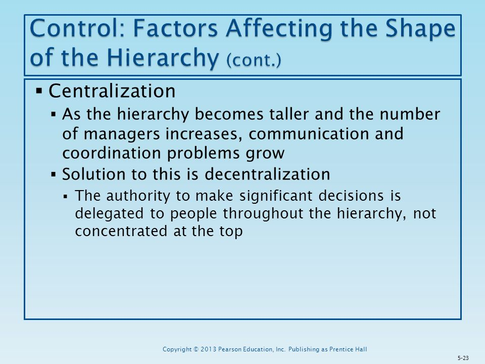  Centralization  As the hierarchy becomes taller and the number of managers increases, communication and coordination problems grow  Solution to this is decentralization  The authority to make significant decisions is delegated to people throughout the hierarchy, not concentrated at the top Copyright © 2013 Pearson Education, Inc.