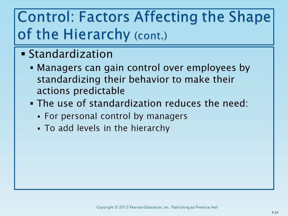  Standardization  Managers can gain control over employees by standardizing their behavior to make their actions predictable  The use of standardization reduces the need:  For personal control by managers  To add levels in the hierarchy Copyright © 2013 Pearson Education, Inc.