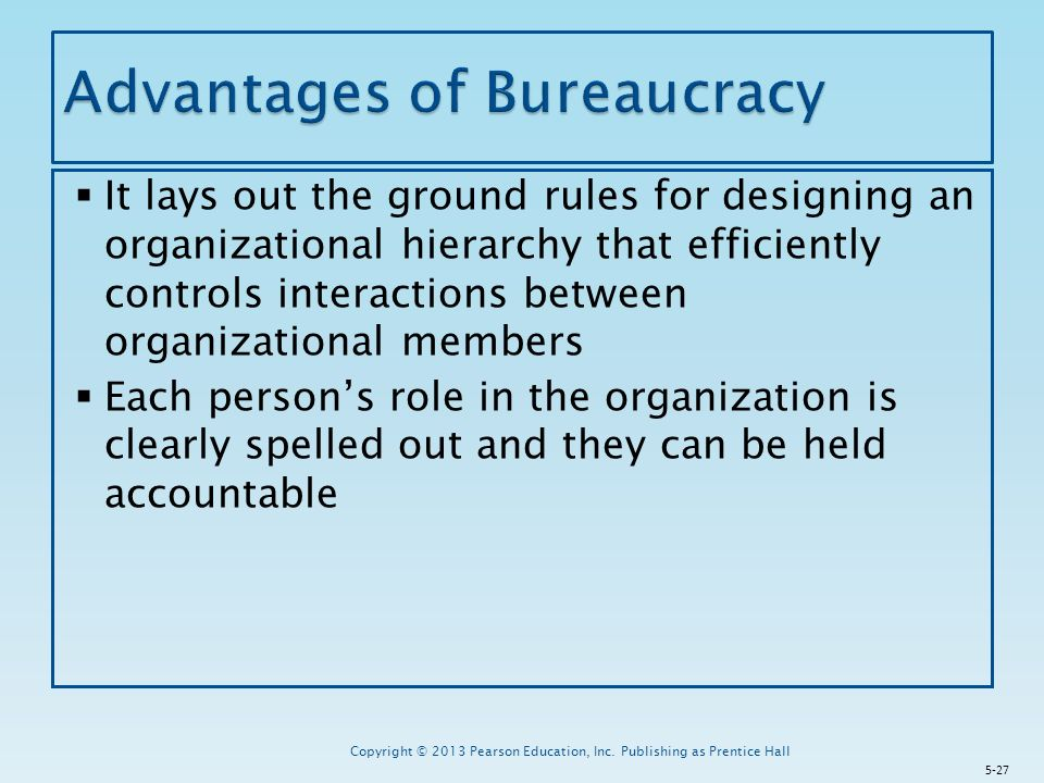  It lays out the ground rules for designing an organizational hierarchy that efficiently controls interactions between organizational members  Each person's role in the organization is clearly spelled out and they can be held accountable Copyright © 2013 Pearson Education, Inc.