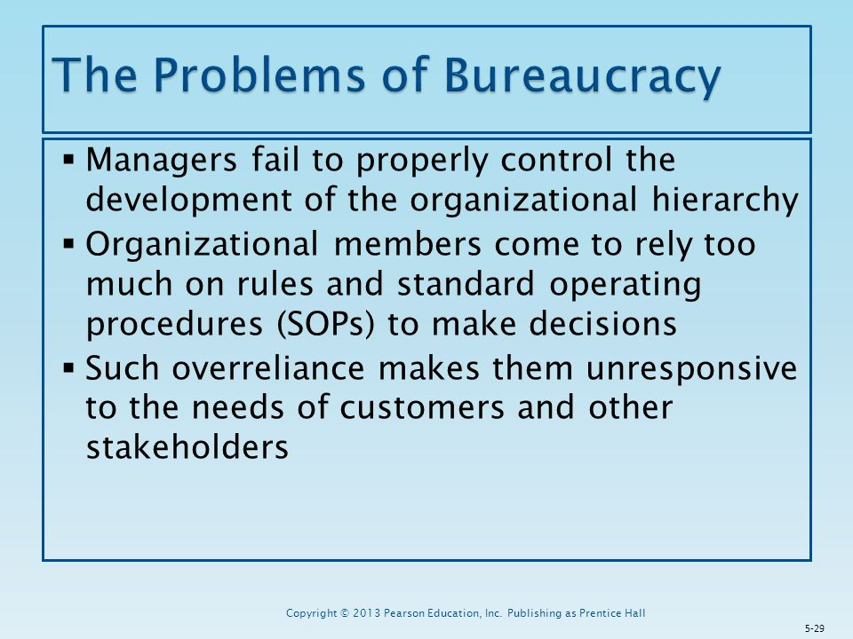  Managers fail to properly control the development of the organizational hierarchy  Organizational members come to rely too much on rules and standard operating procedures (SOPs) to make decisions  Such overreliance makes them unresponsive to the needs of customers and other stakeholders Copyright © 2013 Pearson Education, Inc.