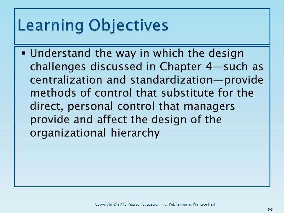  Understand the way in which the design challenges discussed in Chapter 4—such as centralization and standardization—provide methods of control that substitute for the direct, personal control that managers provide and affect the design of the organizational hierarchy Copyright © 2013 Pearson Education, Inc.