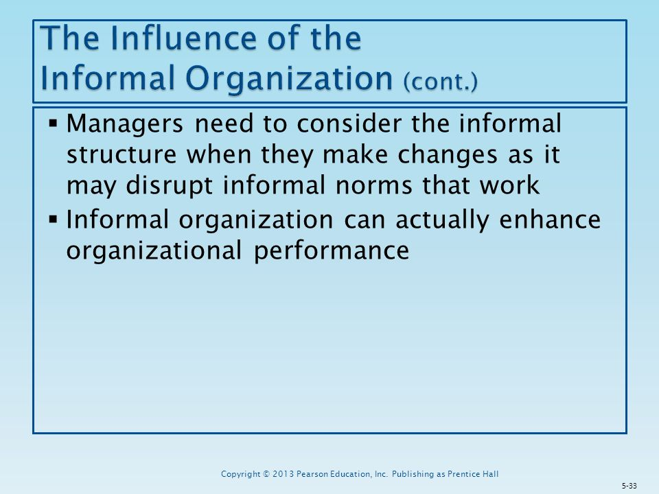  Managers need to consider the informal structure when they make changes as it may disrupt informal norms that work  Informal organization can actually enhance organizational performance Copyright © 2013 Pearson Education, Inc.