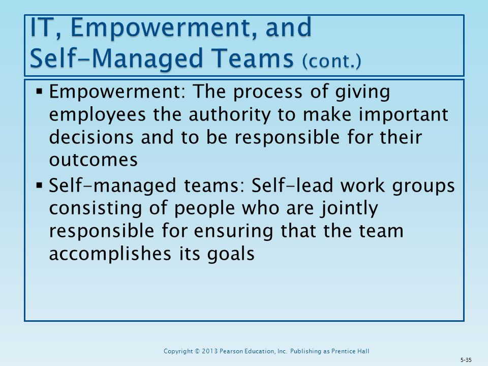  Empowerment: The process of giving employees the authority to make important decisions and to be responsible for their outcomes  Self-managed teams: Self-lead work groups consisting of people who are jointly responsible for ensuring that the team accomplishes its goals Copyright © 2013 Pearson Education, Inc.