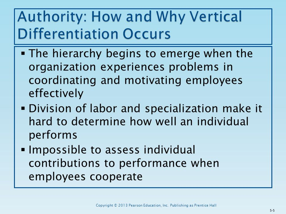  The hierarchy begins to emerge when the organization experiences problems in coordinating and motivating employees effectively  Division of labor and specialization make it hard to determine how well an individual performs  Impossible to assess individual contributions to performance when employees cooperate Copyright © 2013 Pearson Education, Inc.