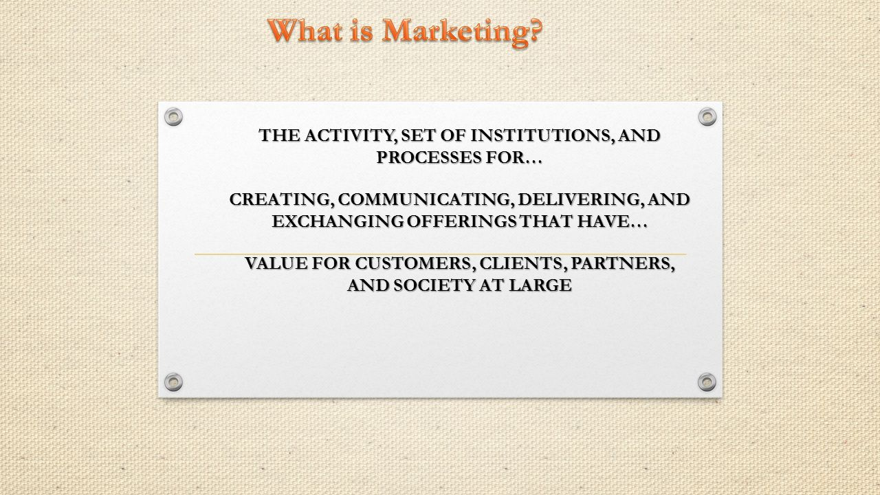 THE ACTIVITY, SET OF INSTITUTIONS, AND PROCESSES FOR… CREATING, COMMUNICATING, DELIVERING, AND EXCHANGING OFFERINGS THAT HAVE… VALUE FOR CUSTOMERS, CLIENTS, PARTNERS, AND SOCIETY AT LARGE