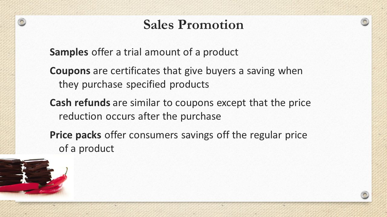 Sales Promotion Samples offer a trial amount of a product Coupons are certificates that give buyers a saving when they purchase specified products Cash refunds are similar to coupons except that the price reduction occurs after the purchase Price packs offer consumers savings off the regular price of a product
