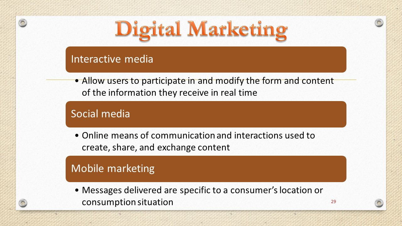 Digital/Internet Marketing Interactive media Allow users to participate in and modify the form and content of the information they receive in real time Social media Online means of communication and interactions used to create, share, and exchange content Mobile marketing Messages delivered are specific to a consumer's location or consumption situation 29
