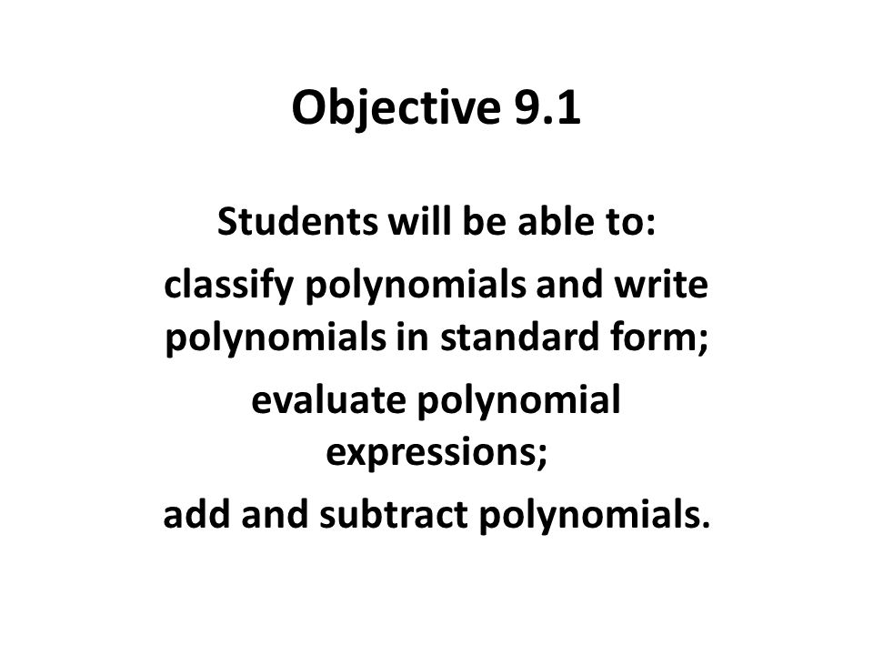 Objective 9.1 Students will be able to: classify polynomials and write polynomials in standard form; evaluate polynomial expressions; add and subtract polynomials.