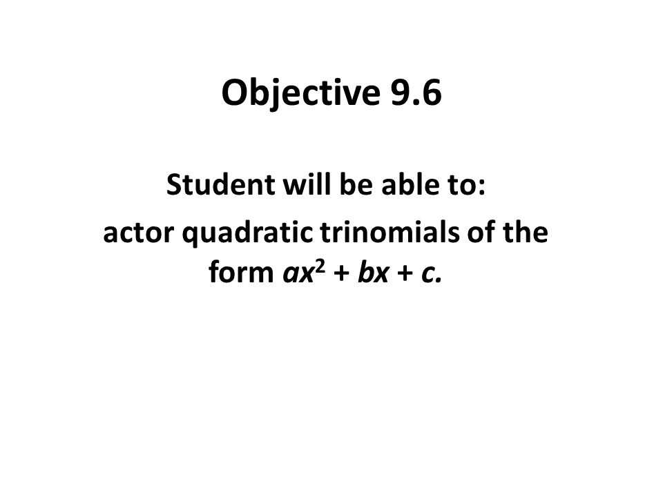 Objective 9.6 Student will be able to: actor quadratic trinomials of the form ax 2 + bx + c.