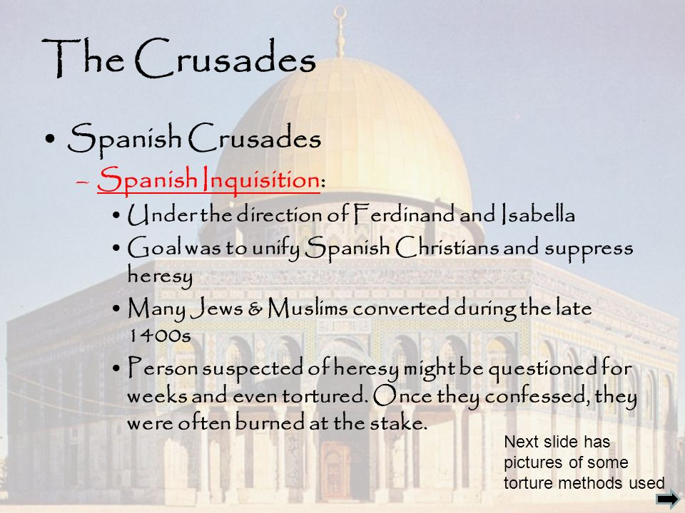 The Crusades Spanish Crusades –Spanish Inquisition: Under the direction of Ferdinand and Isabella Goal was to unify Spanish Christians and suppress heresy Many Jews & Muslims converted during the late 1400s Person suspected of heresy might be questioned for weeks and even tortured.