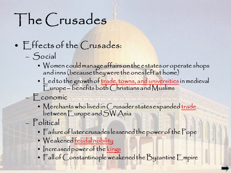 The Crusades Effects of the Crusades: –Social Women could manage affairs on the estates or operate shops and inns (because they were the ones left at home) Led to the growth of trade, towns, and universities in medieval Europe – benefits both Christians and Muslims –Economic Merchants who lived in Crusader states expanded trade between Europe and SW Asia –Political Failure of later crusades lessened the power of the Pope Weakened feudal nobility Increased power of the kings Fall of Constantinople weakened the Byzantine Empire