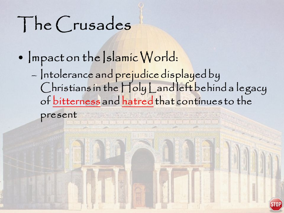 The Crusades Impact on the Islamic World: –Intolerance and prejudice displayed by Christians in the Holy Land left behind a legacy of bitterness and hatred that continues to the present