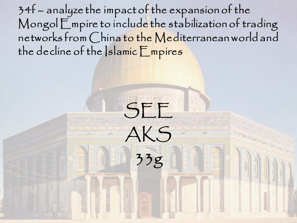 34f – analyze the impact of the expansion of the Mongol Empire to include the stabilization of trading networks from China to the Mediterranean world and the decline of the Islamic Empires SEE AKS 33g