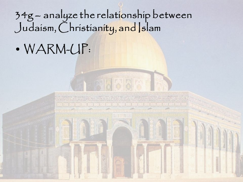 34g – analyze the relationship between Judaism, Christianity, and Islam WARM-UP: