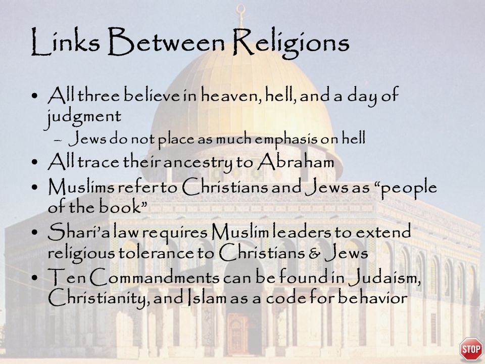 Links Between Religions All three believe in heaven, hell, and a day of judgment –Jews do not place as much emphasis on hell All trace their ancestry to Abraham Muslims refer to Christians and Jews as people of the book Shari'a law requires Muslim leaders to extend religious tolerance to Christians & Jews Ten Commandments can be found in Judaism, Christianity, and Islam as a code for behavior