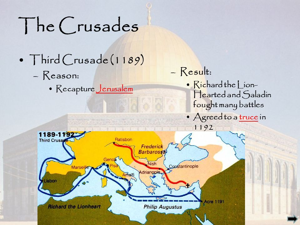 The Crusades Third Crusade (1189) –Reason: Recapture Jerusalem –Result: Richard the Lion- Hearted and Saladin fought many battles Agreed to a truce in 1192