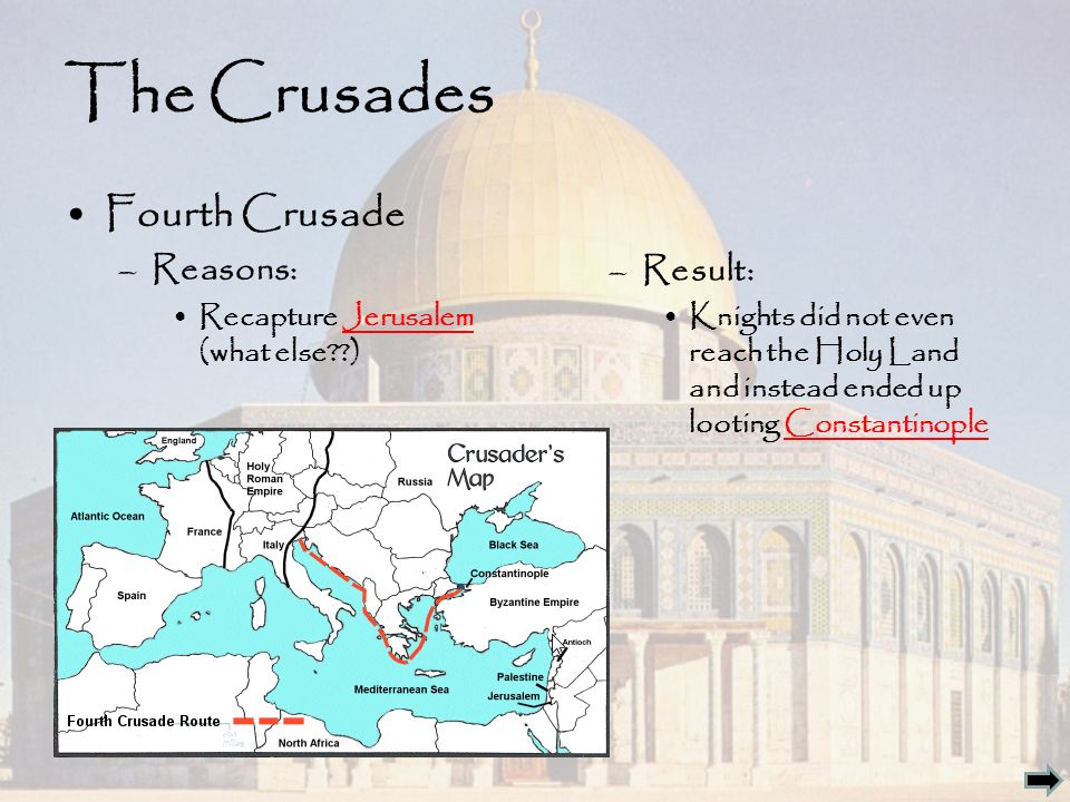 The Crusades Fourth Crusade –Reasons: Recapture Jerusalem (what else ) –Result: Knights did not even reach the Holy Land and instead ended up looting Constantinople