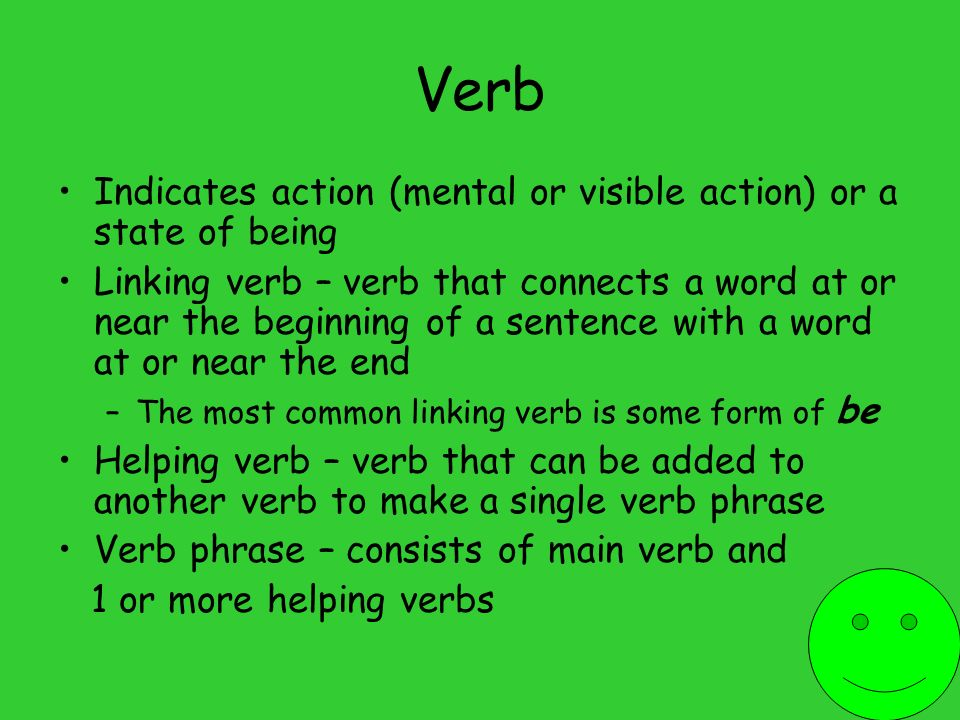 Verb Indicates action (mental or visible action) or a state of being Linking verb – verb that connects a word at or near the beginning of a sentence with a word at or near the end –The most common linking verb is some form of be Helping verb – verb that can be added to another verb to make a single verb phrase Verb phrase – consists of main verb and 1 or more helping verbs