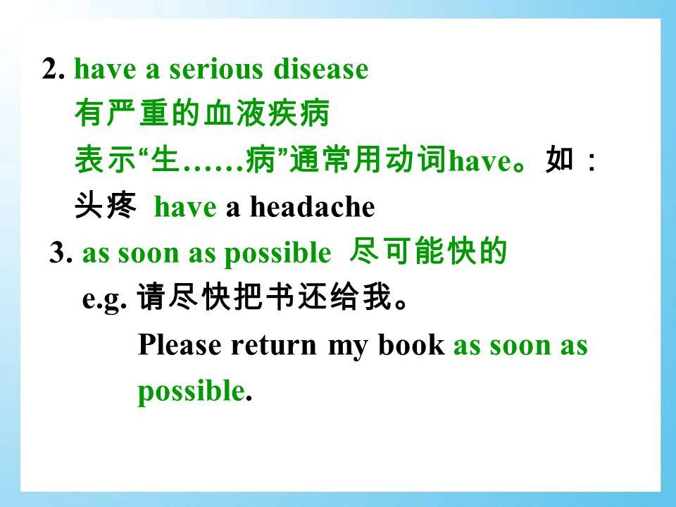 2. have a serious disease 有严重的血液疾病 表示 生 …… 病 通常用动词 have 。如: 头疼 have a headache 3.