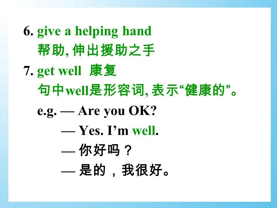 6. give a helping hand 帮助, 伸出援助之手 7. get well 康复 句中 well 是形容词, 表示 健康的 。 e.g.