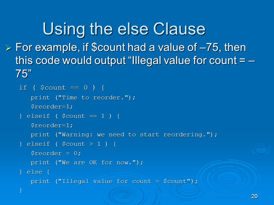 20 Using the else Clause  For example, if $count had a value of –75, then this code would output Illegal value for count = – 75 if ( $count == 0 ) { if ( $count == 0 ) { print ( Time to reorder. ); print ( Time to reorder. ); $reorder=1; $reorder=1; } elseif ( $count == 1 ) { $reorder=1; $reorder=1; print ( Warning: we need to start reordering. ); print ( Warning: we need to start reordering. ); } elseif ( $count > 1 ) { $reorder = 0; $reorder = 0; print ( We are OK for now. ); print ( We are OK for now. ); } else { print ( Illegal value for count = $count ); print ( Illegal value for count = $count );}