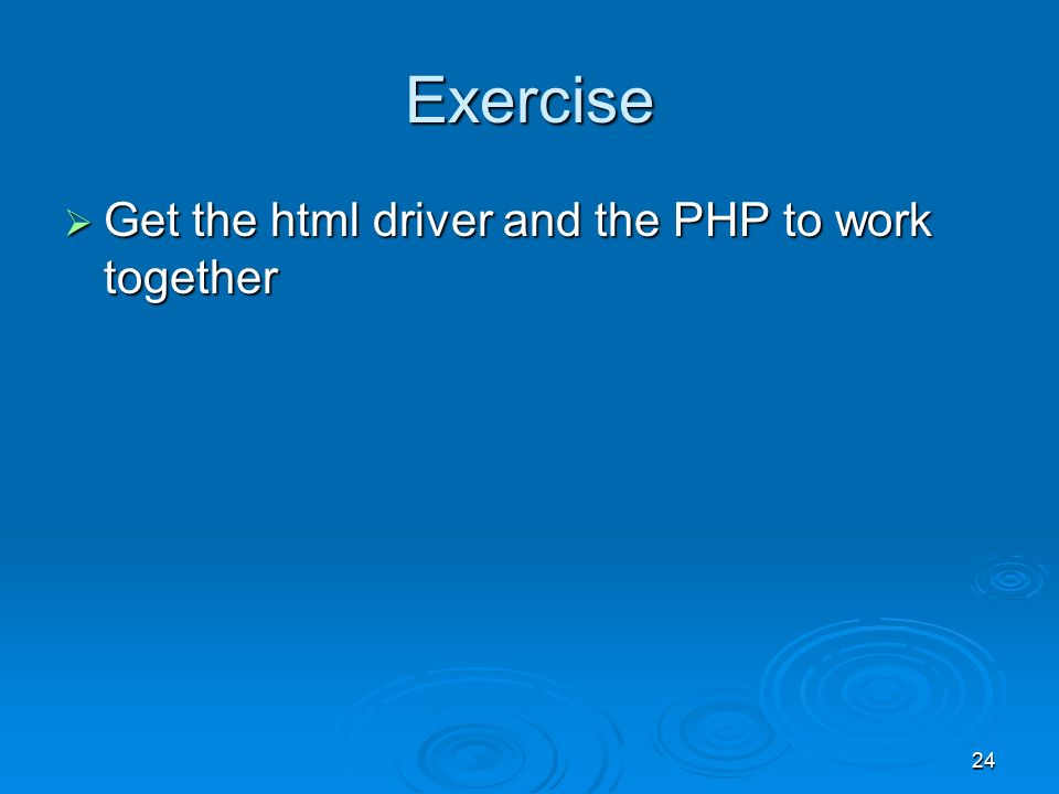 24 Exercise  Get the html driver and the PHP to work together