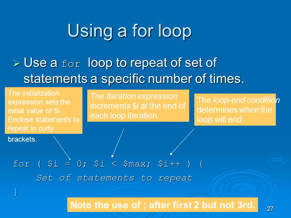 27 Using a for loop  Use a for loop to repeat of set of statements a specific number of times.