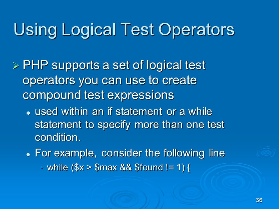 36 Using Logical Test Operators  PHP supports a set of logical test operators you can use to create compound test expressions used within an if statement or a while statement to specify more than one test condition.