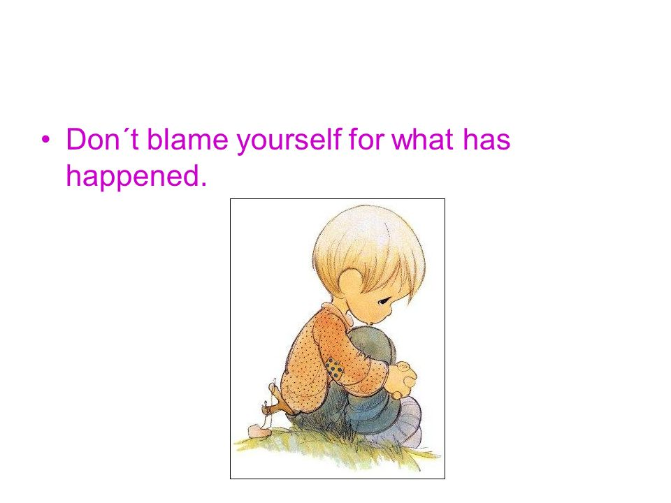 Don´t blame yourself for what has happened.