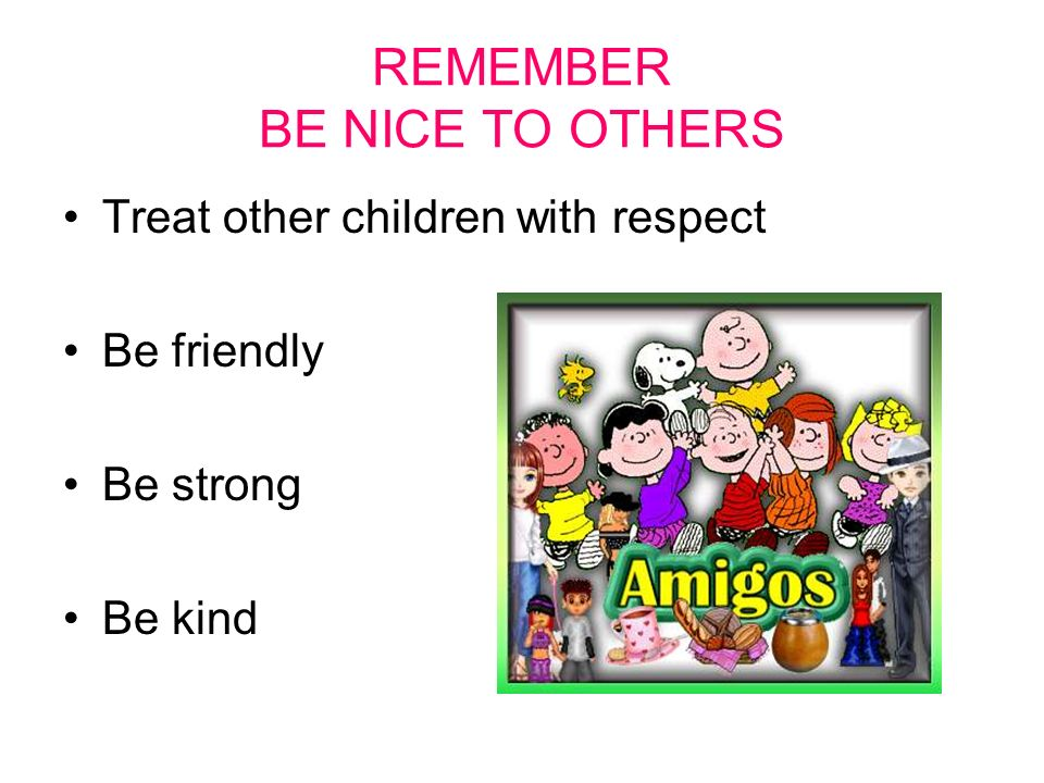 REMEMBER BE NICE TO OTHERS Treat other children with respect Be friendly Be strong Be kind