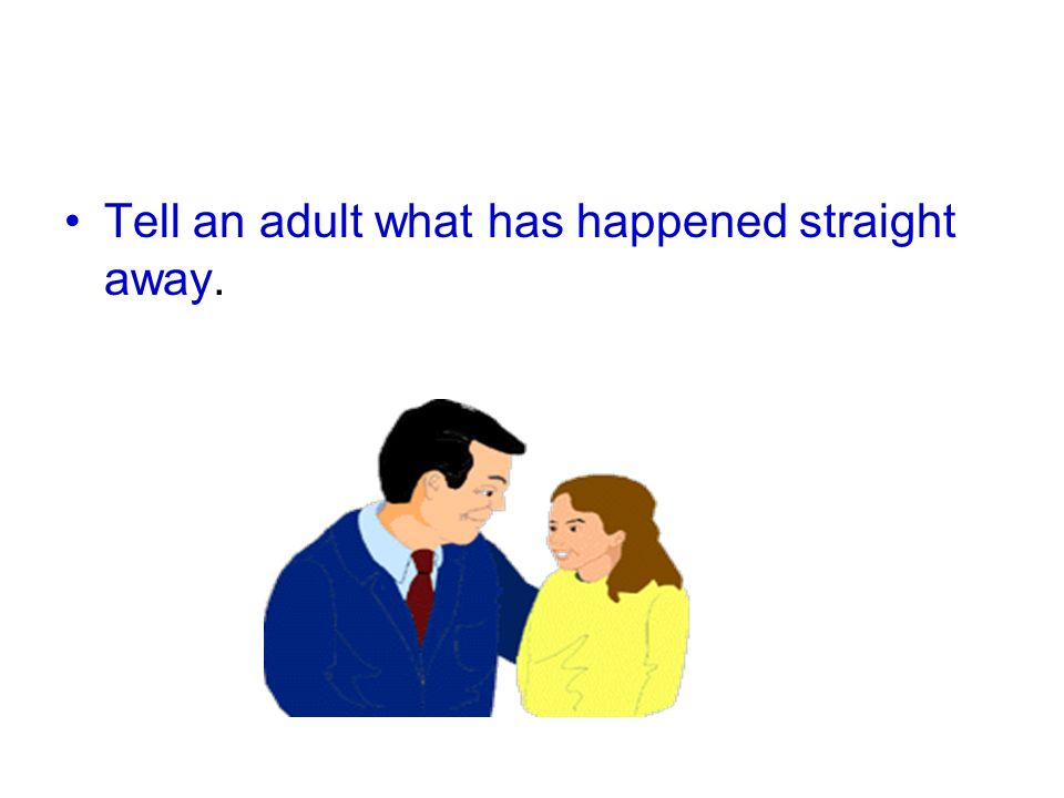 Tell an adult what has happened straight away.
