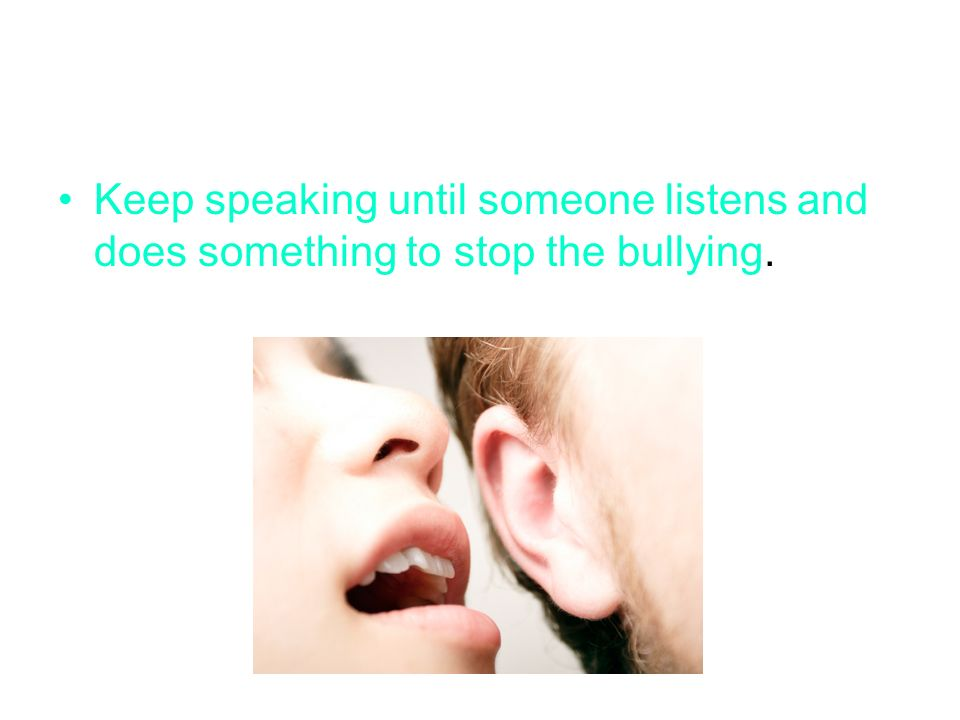 Keep speaking until someone listens and does something to stop the bullying.