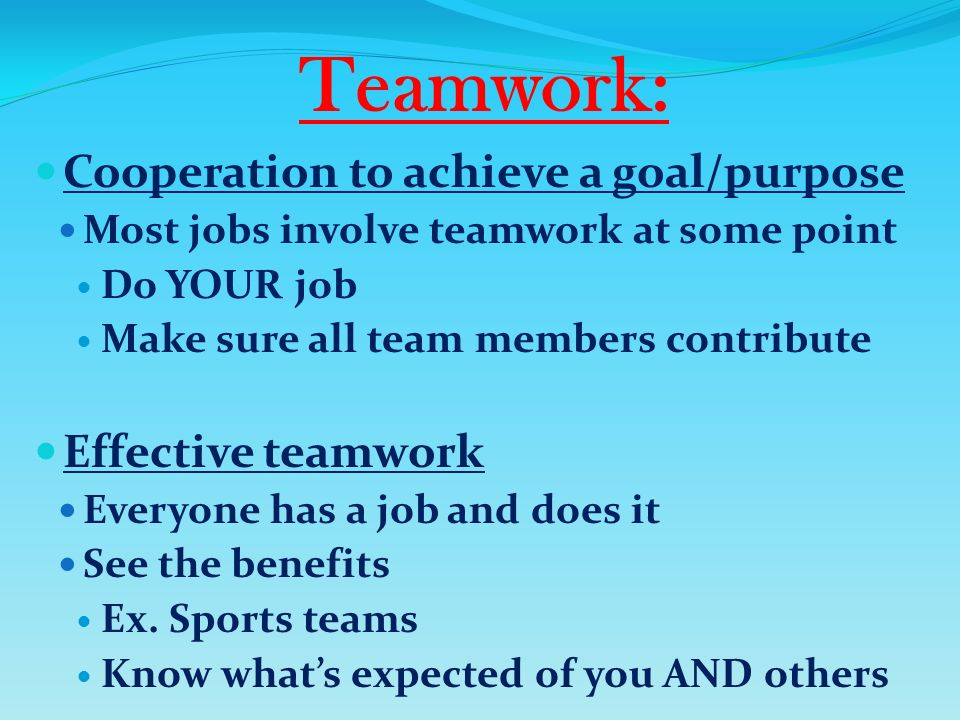 Teamwork: Cooperation to achieve a goal/purpose Most jobs involve teamwork at some point Do YOUR job Make sure all team members contribute Effective teamwork Everyone has a job and does it See the benefits Ex.