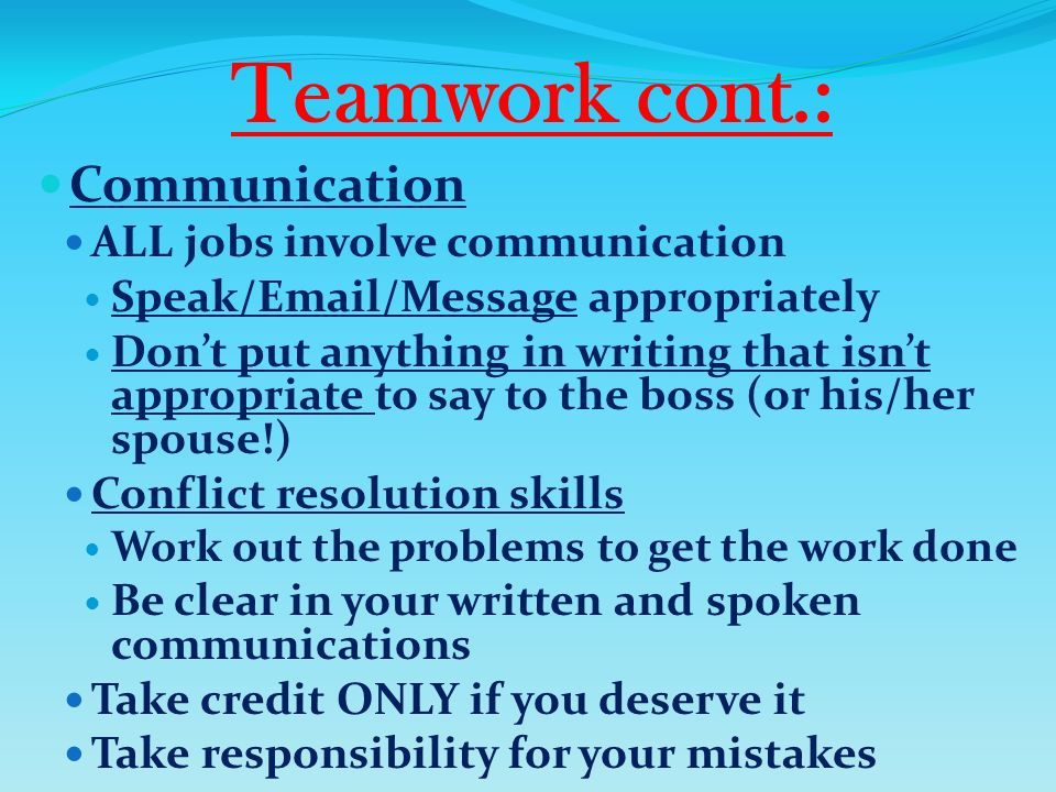 Teamwork cont.: Communication ALL jobs involve communication Speak/Email/Message appropriately Don't put anything in writing that isn't appropriate to say to the boss (or his/her spouse!) Conflict resolution skills Work out the problems to get the work done Be clear in your written and spoken communications Take credit ONLY if you deserve it Take responsibility for your mistakes