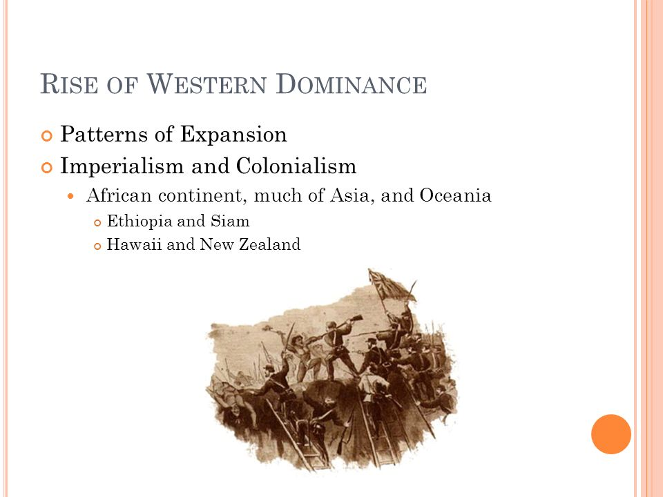 R ISE OF W ESTERN D OMINANCE Patterns of Expansion Imperialism and Colonialism African continent, much of Asia, and Oceania Ethiopia and Siam Hawaii and New Zealand