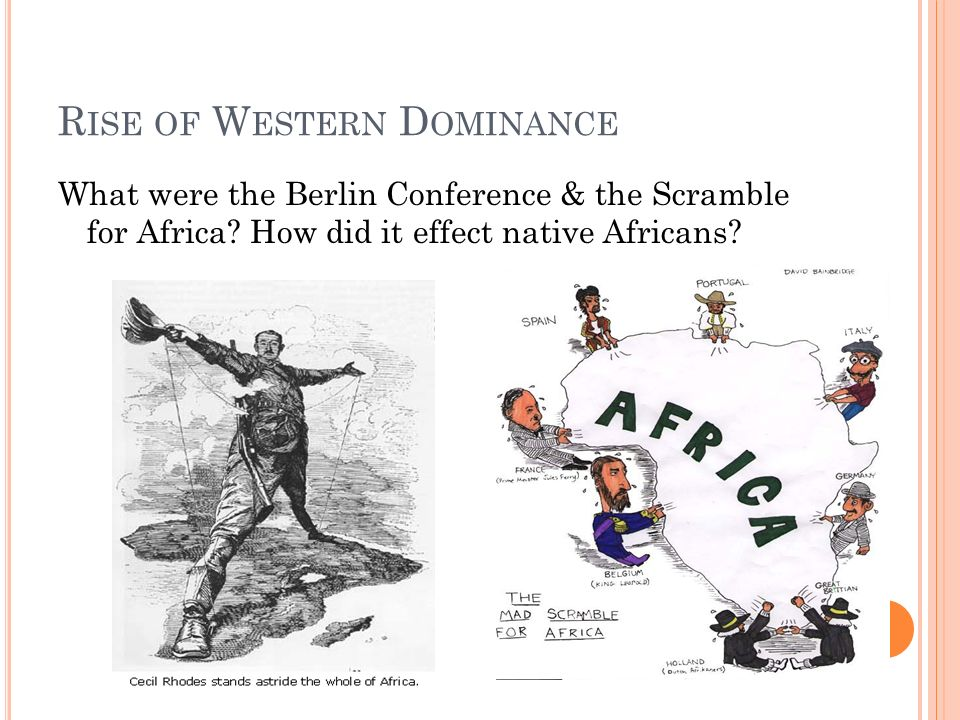 R ISE OF W ESTERN D OMINANCE What were the Berlin Conference & the Scramble for Africa.