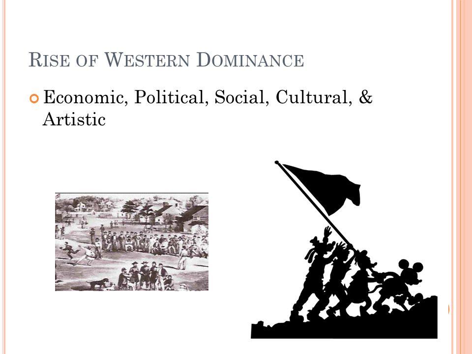 R ISE OF W ESTERN D OMINANCE Economic, Political, Social, Cultural, & Artistic