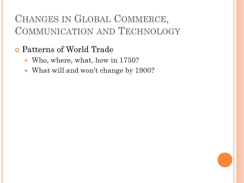 C HANGES IN G LOBAL C OMMERCE, C OMMUNICATION AND T ECHNOLOGY Patterns of World Trade Who, where, what, how in 1750.