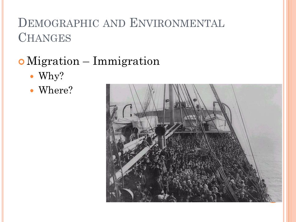 D EMOGRAPHIC AND E NVIRONMENTAL C HANGES Migration – Immigration Why? Where?