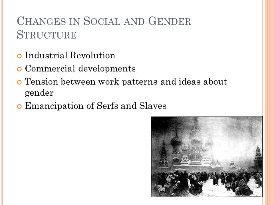C HANGES IN S OCIAL AND G ENDER S TRUCTURE Industrial Revolution Commercial developments Tension between work patterns and ideas about gender Emancipation of Serfs and Slaves