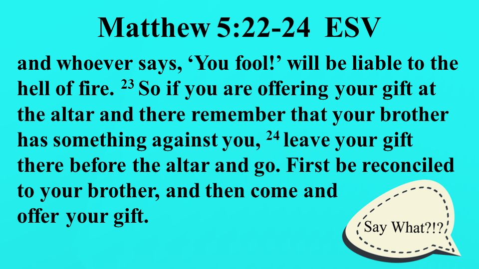 "Say What?!?!. Matthew 5:21-22 ESV 21 ""You have heard that it was ..."