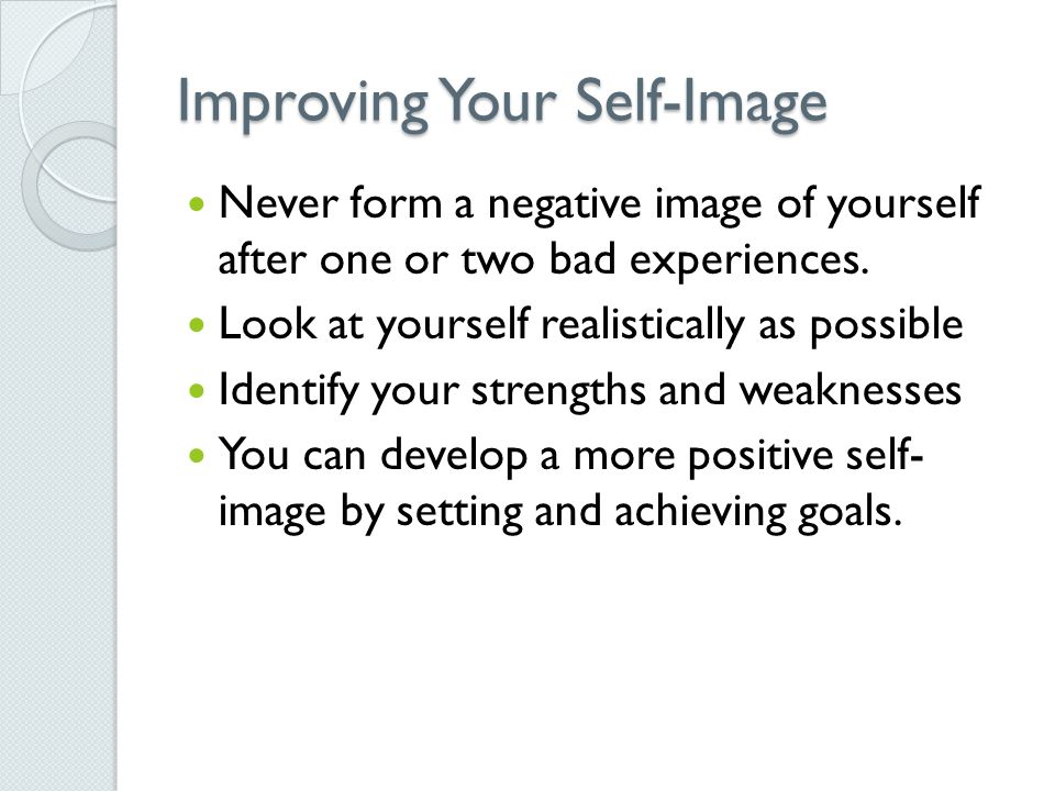 Improving Your Self-Image Never form a negative image of yourself after one or two bad experiences.
