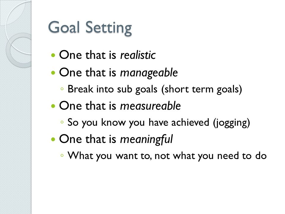 Goal Setting One that is realistic One that is manageable ◦ Break into sub goals (short term goals) One that is measureable ◦ So you know you have achieved (jogging) One that is meaningful ◦ What you want to, not what you need to do