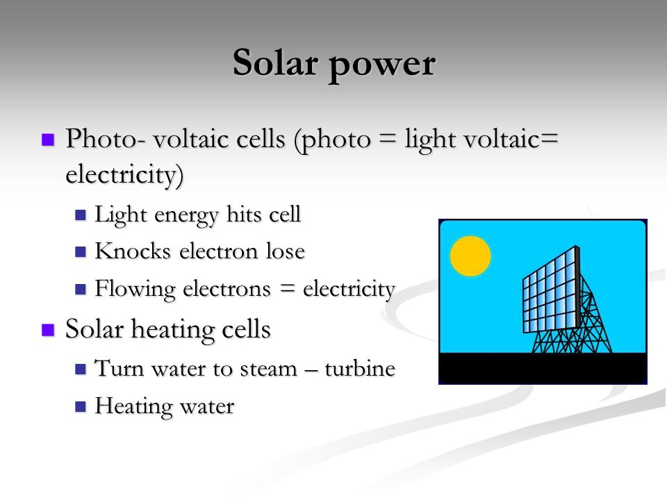 Solar power Photo- voltaic cells (photo = light voltaic= electricity) Photo- voltaic cells (photo = light voltaic= electricity) Light energy hits cell Light energy hits cell Knocks electron lose Knocks electron lose Flowing electrons = electricity Flowing electrons = electricity Solar heating cells Solar heating cells Turn water to steam – turbine Turn water to steam – turbine Heating water Heating water