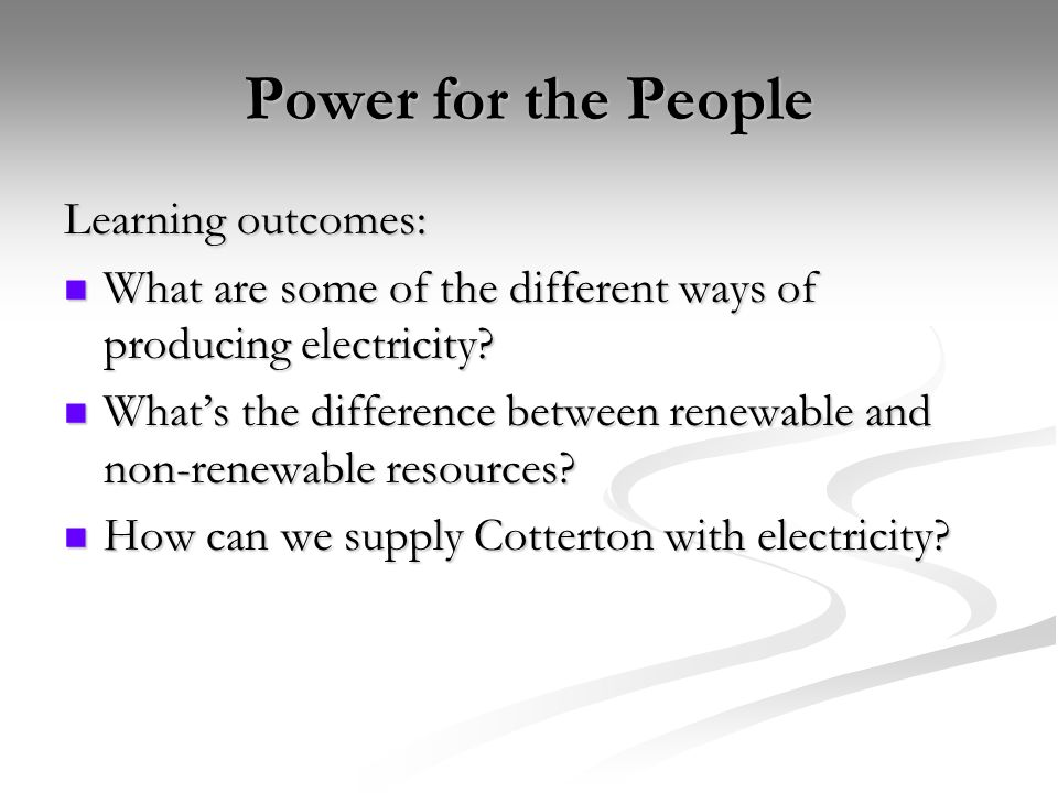 Power for the People Learning outcomes: What are some of the different ways of producing electricity.