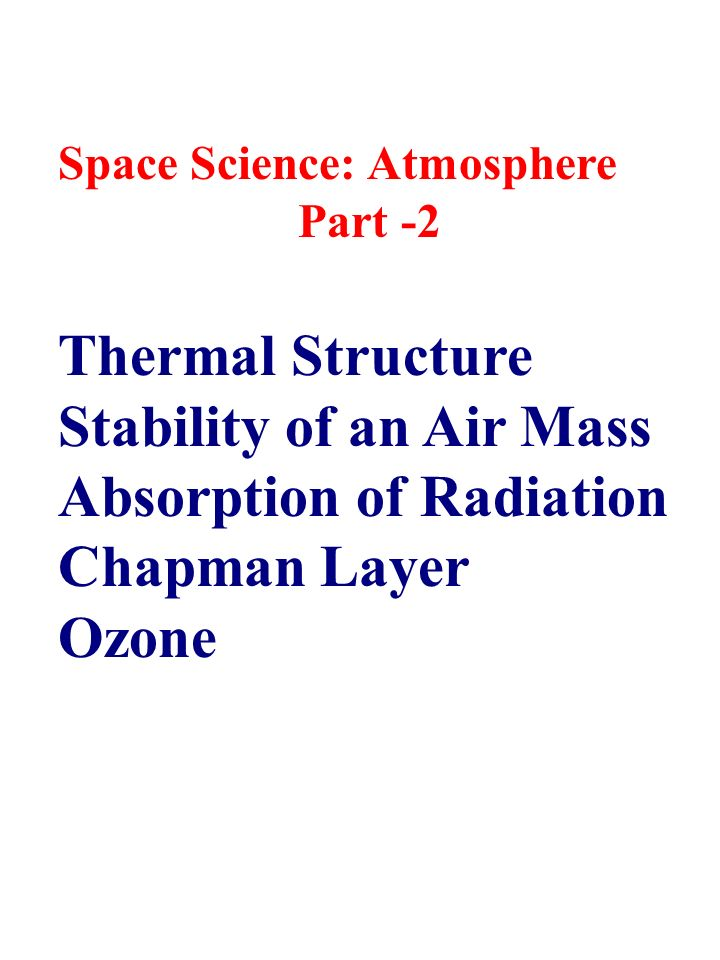 Space Science: Atmosphere Part -2 Thermal Structure Stability of an Air Mass Absorption of Radiation Chapman Layer Ozone