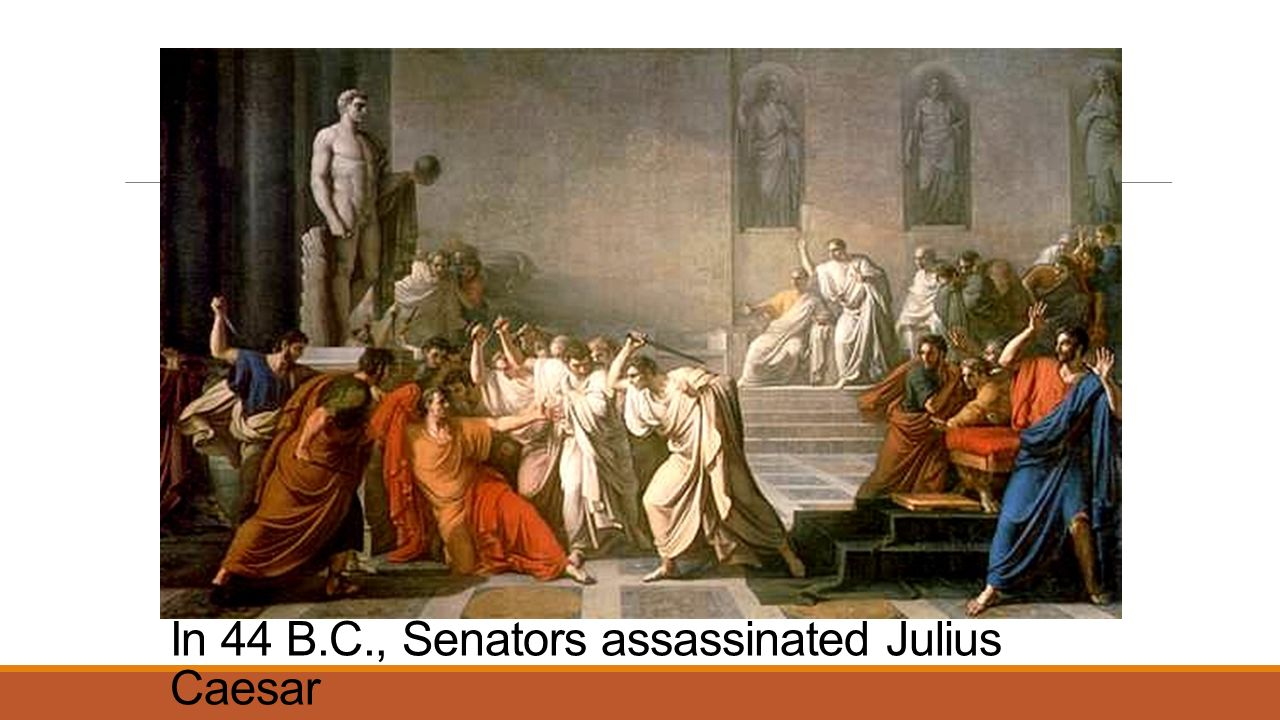 In 44 B.C., Senators assassinated Julius Caesar