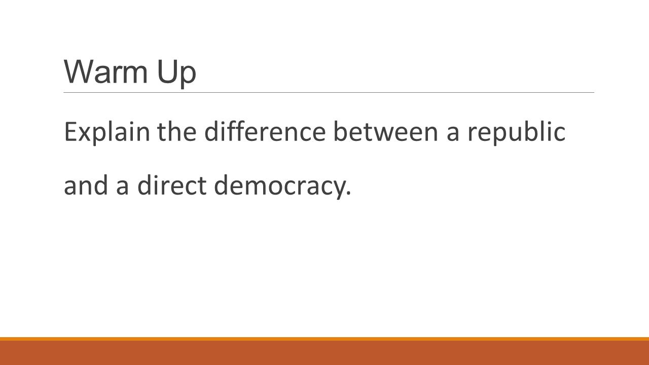 Warm Up Explain the difference between a republic and a direct democracy.