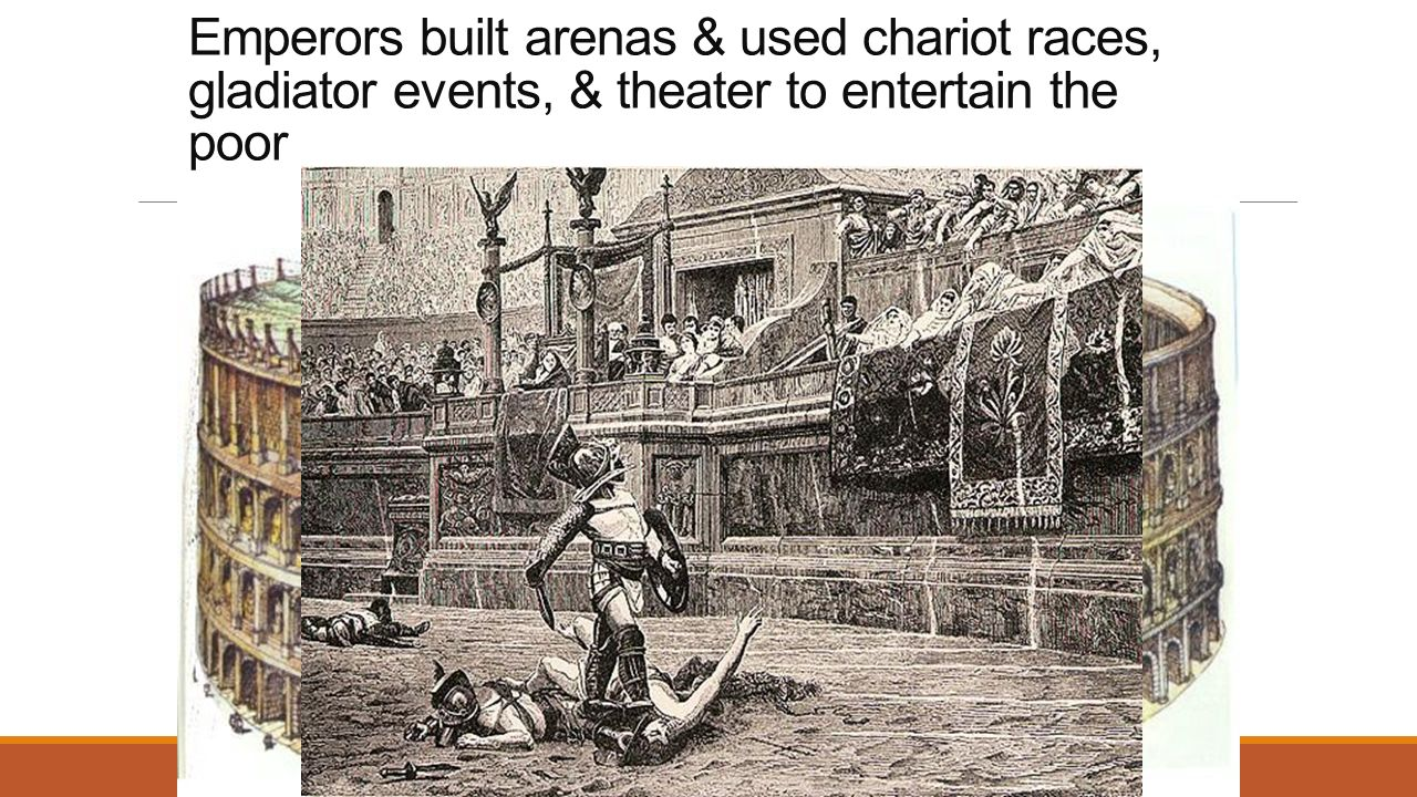 Emperors built arenas & used chariot races, gladiator events, & theater to entertain the poor The Roman Coliseum