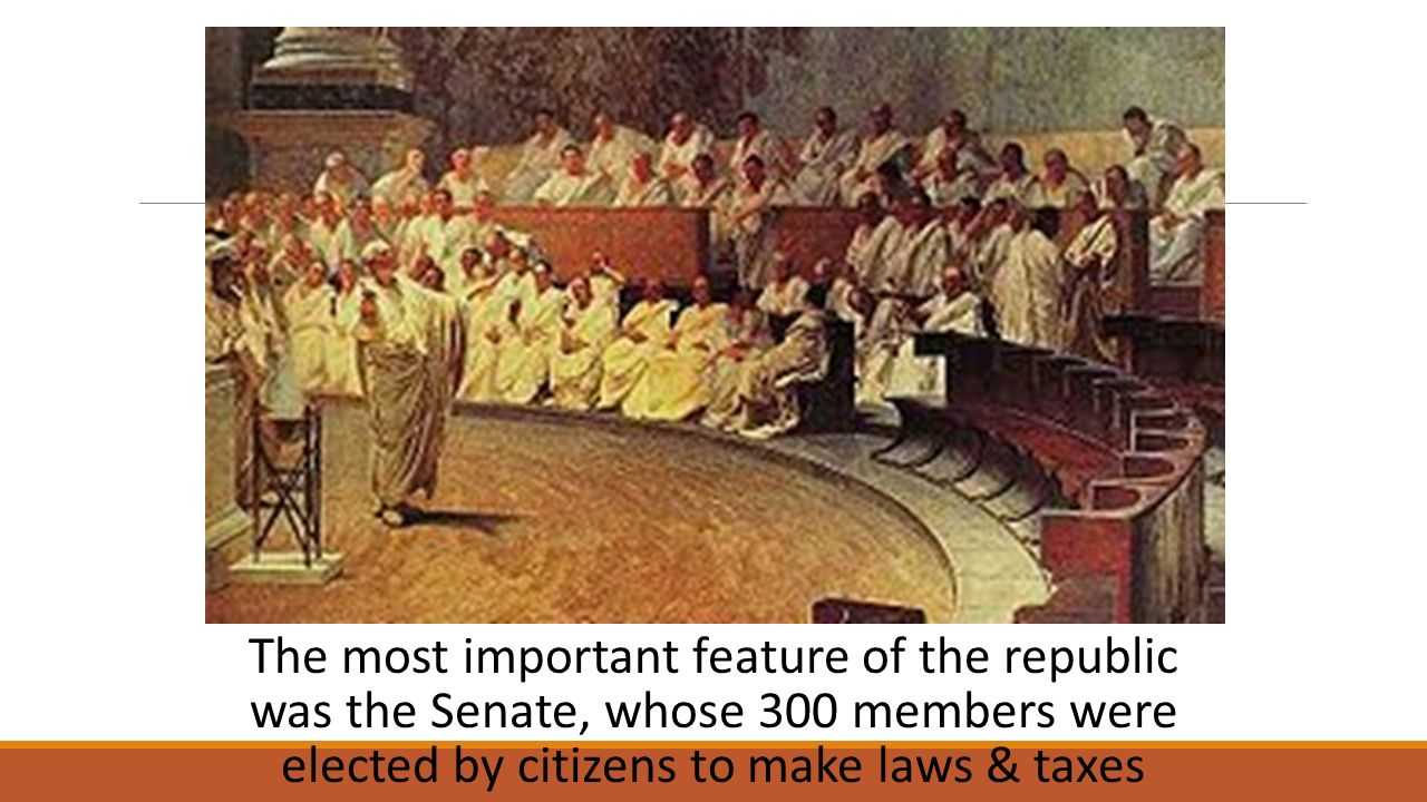 The most important feature of the republic was the Senate, whose 300 members were elected by citizens to make laws & taxes